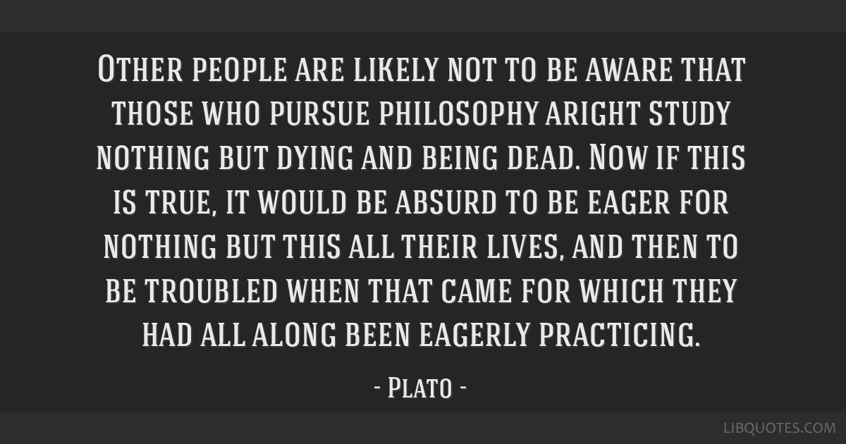 Other people are likely not to be aware that those who pursue philosophy aright study nothing but dying and being dead. Now if this is true, it would ...