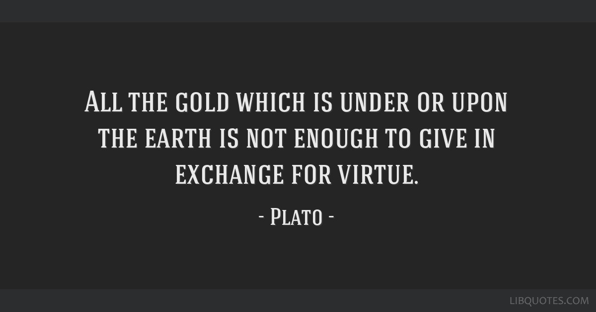 All the gold which is under or upon the earth is not enough to give in exchange for virtue.