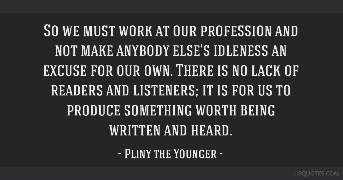 So we must work at our profession and not make anybody else's idleness an excuse for our own. There is no lack of readers and listeners; it is for us ...