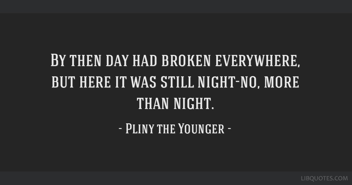 By then day had broken everywhere, but here it was still night-no, more than night.