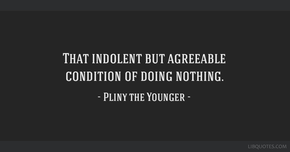 That indolent but agreeable condition of doing nothing.