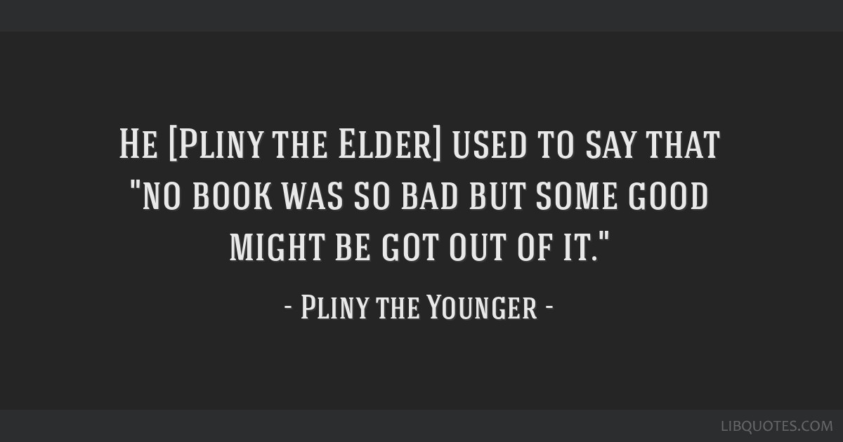 He [Pliny the Elder] used to say that no book was so bad but some good might be got out of it.