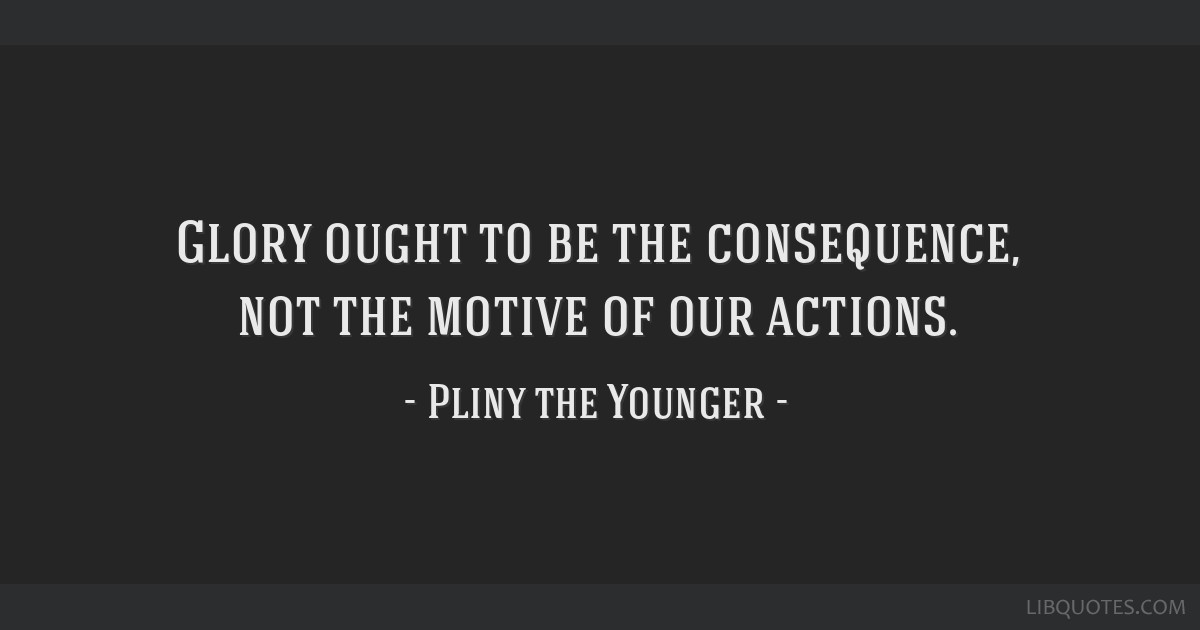 Glory ought to be the consequence, not the motive of our actions.