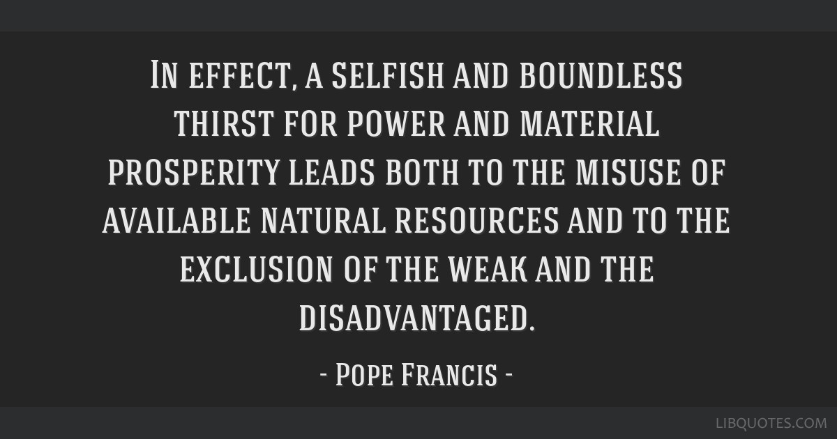 In effect, a selfish and boundless thirst for power and material prosperity leads both to the misuse of available natural resources and to the...