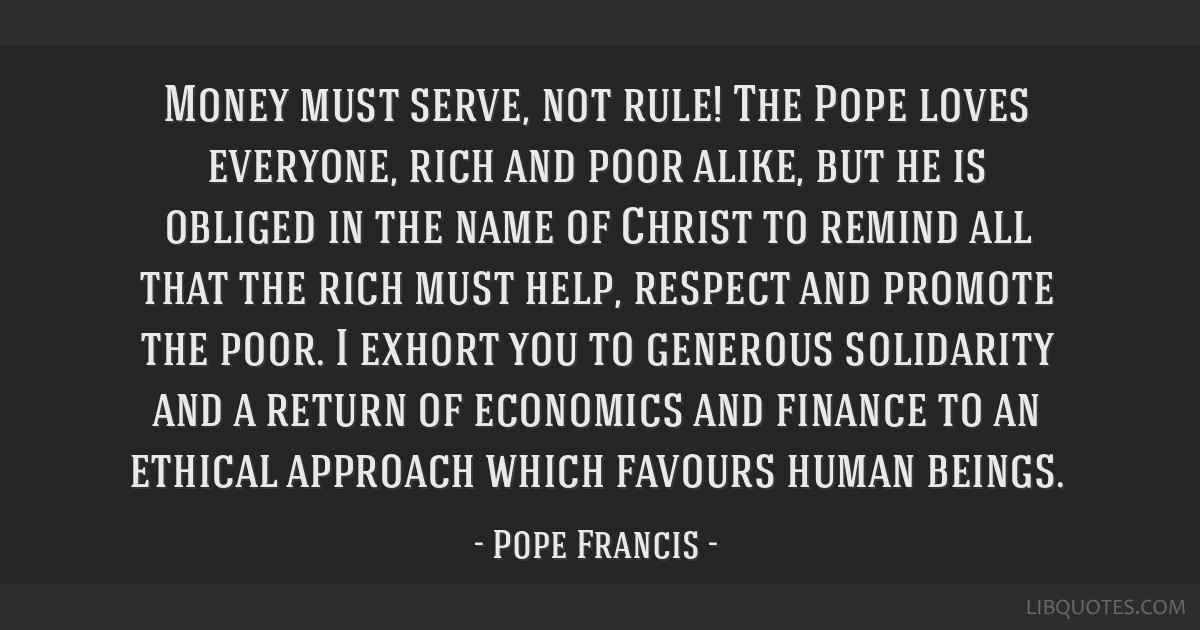 Money must serve, not rule! The Pope loves everyone, rich and poor alike, but he is obliged in the name of Christ to remind all that the rich must...