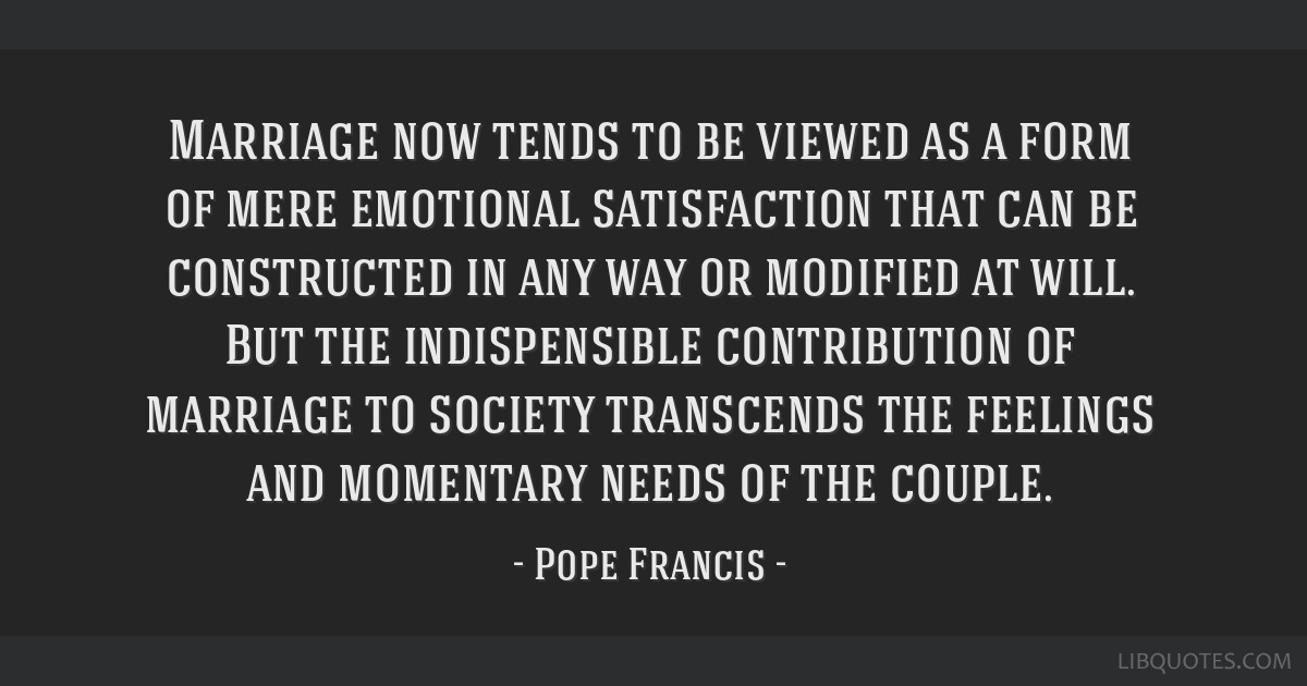 Marriage now tends to be viewed as a form of mere emotional satisfaction that can be constructed in any way or modified at will. But the...
