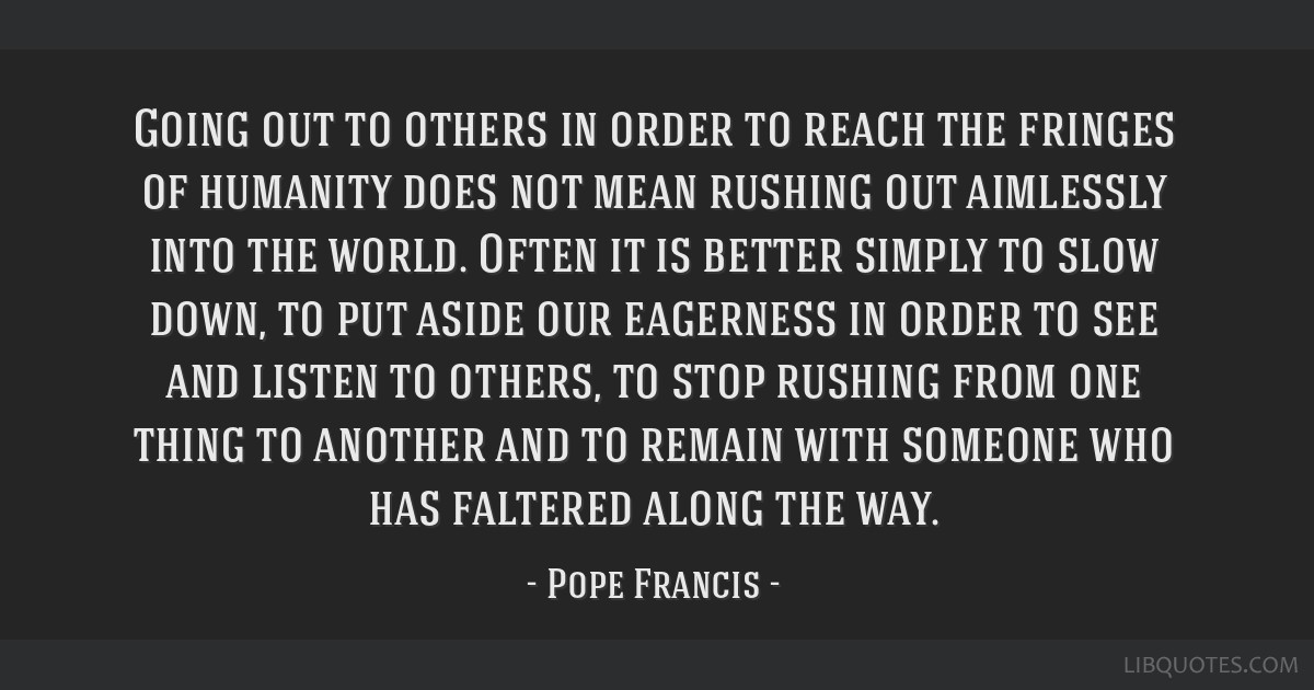 Going out to others in order to reach the fringes of humanity does not mean rushing out aimlessly into the world. Often it is better simply to slow...