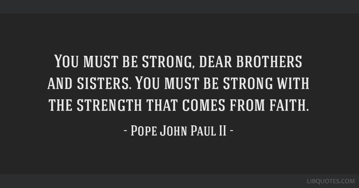 You must be strong, dear brothers and sisters. You must be strong with the strength that comes from faith.