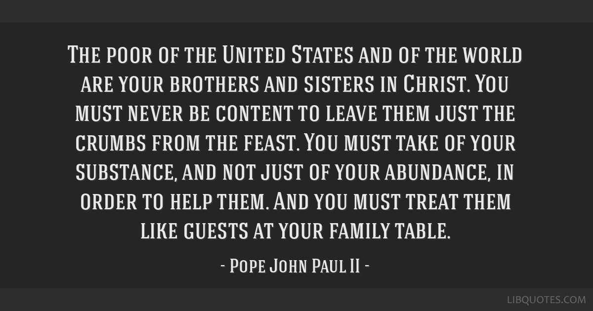 The poor of the United States and of the world are your brothers and sisters in Christ. You must never be content to leave them just the crumbs from...