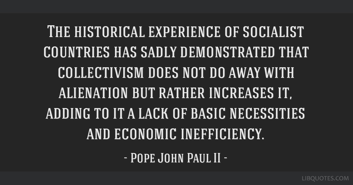 The historical experience of socialist countries has sadly demonstrated that collectivism does not do away with alienation but rather increases it,...