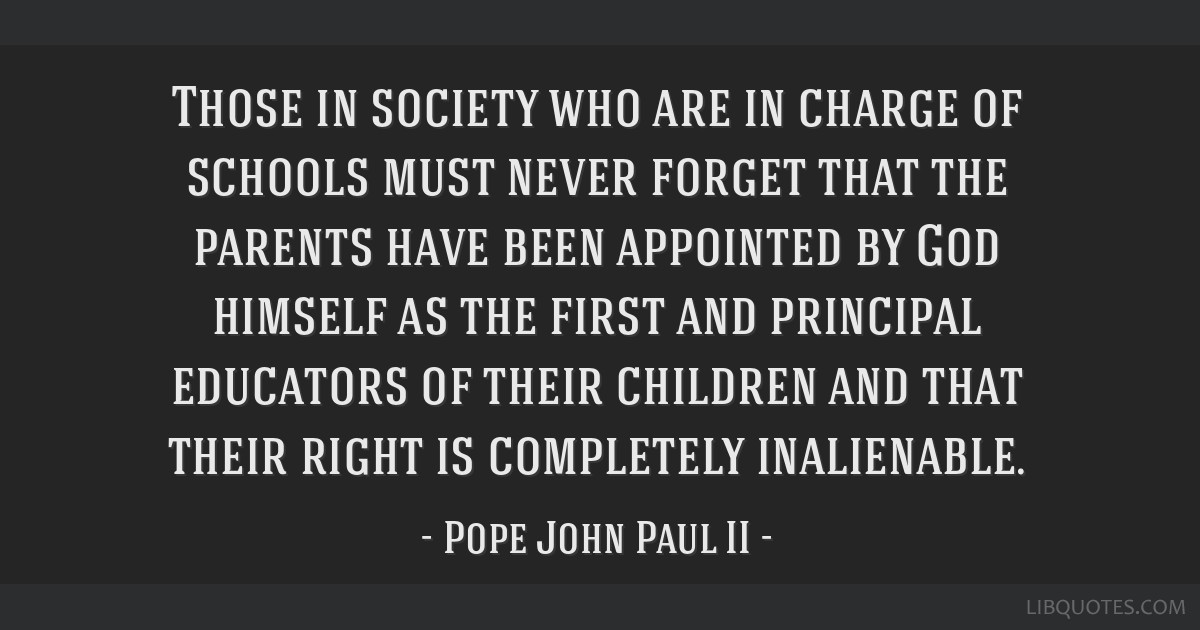 Those in society who are in charge of schools must never forget that the parents have been appointed by God himself as the first and principal...