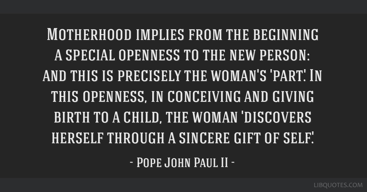 Motherhood implies from the beginning a special openness to the new person: and this is precisely the woman's 'part'. In this openness, in conceiving ...