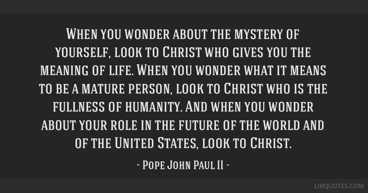 When you wonder about the mystery of yourself, look to Christ who gives you the meaning of life. When you wonder what it means to be a mature person, ...