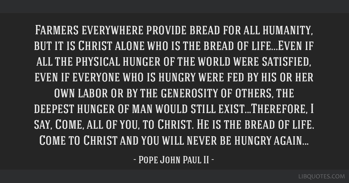 Farmers everywhere provide bread for all humanity, but it is Christ alone who is the bread of life...Even if all the physical hunger of the world...