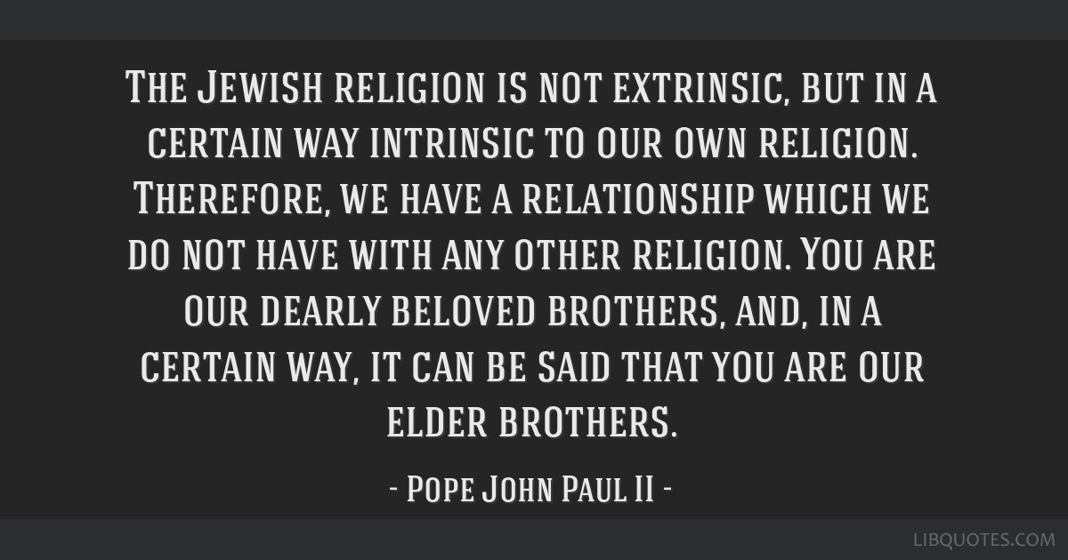 The Jewish religion is not extrinsic, but in a certain way intrinsic to our own religion. Therefore, we have a relationship which we do not have with ...