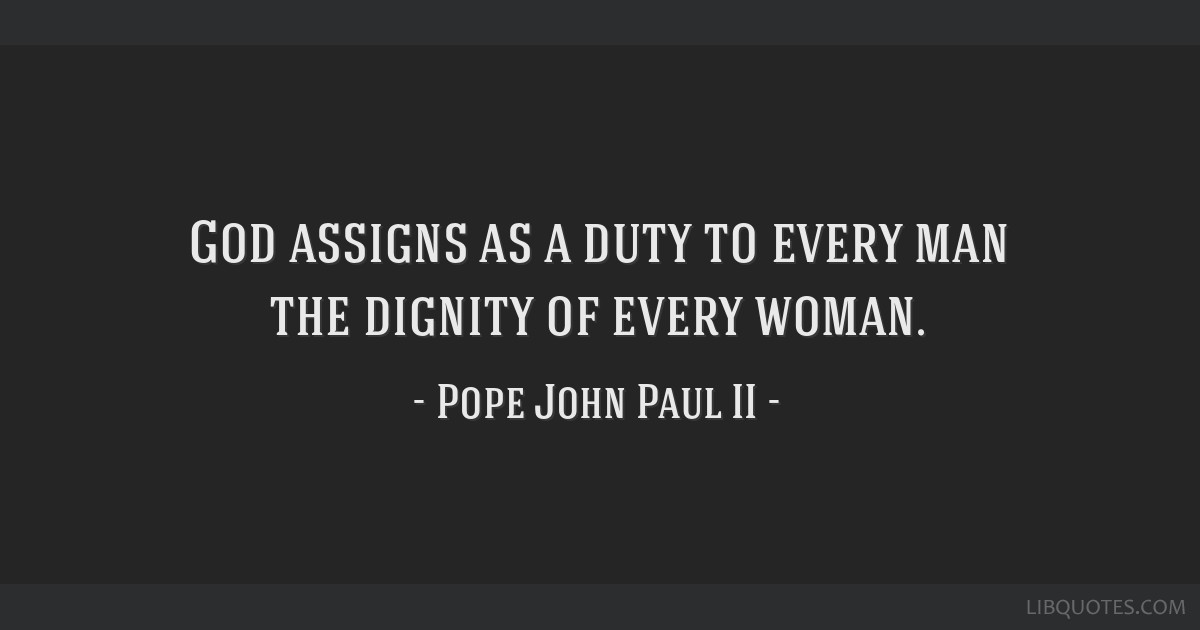 God assigns as a duty to every man the dignity of every woman.