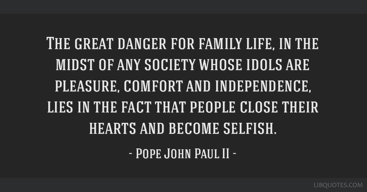 The great danger for family life, in the midst of any society whose idols are pleasure, comfort and independence, lies in the fact that people close...