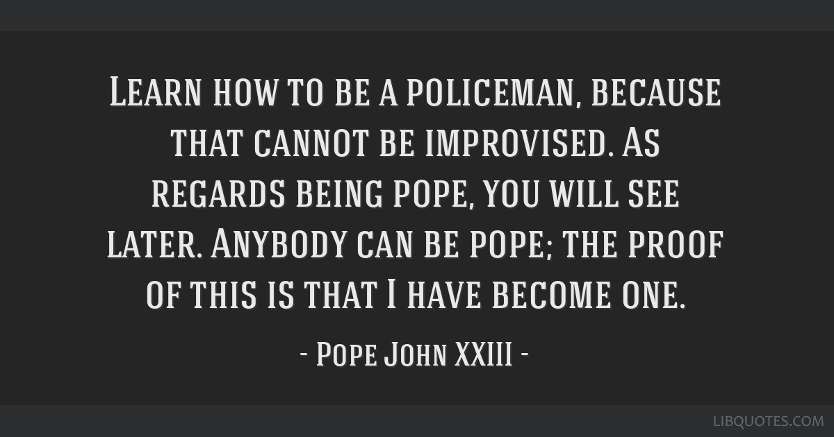 Learn how to be a policeman, because that cannot be improvised. As regards being pope, you will see later. Anybody can be pope; the proof of this is...