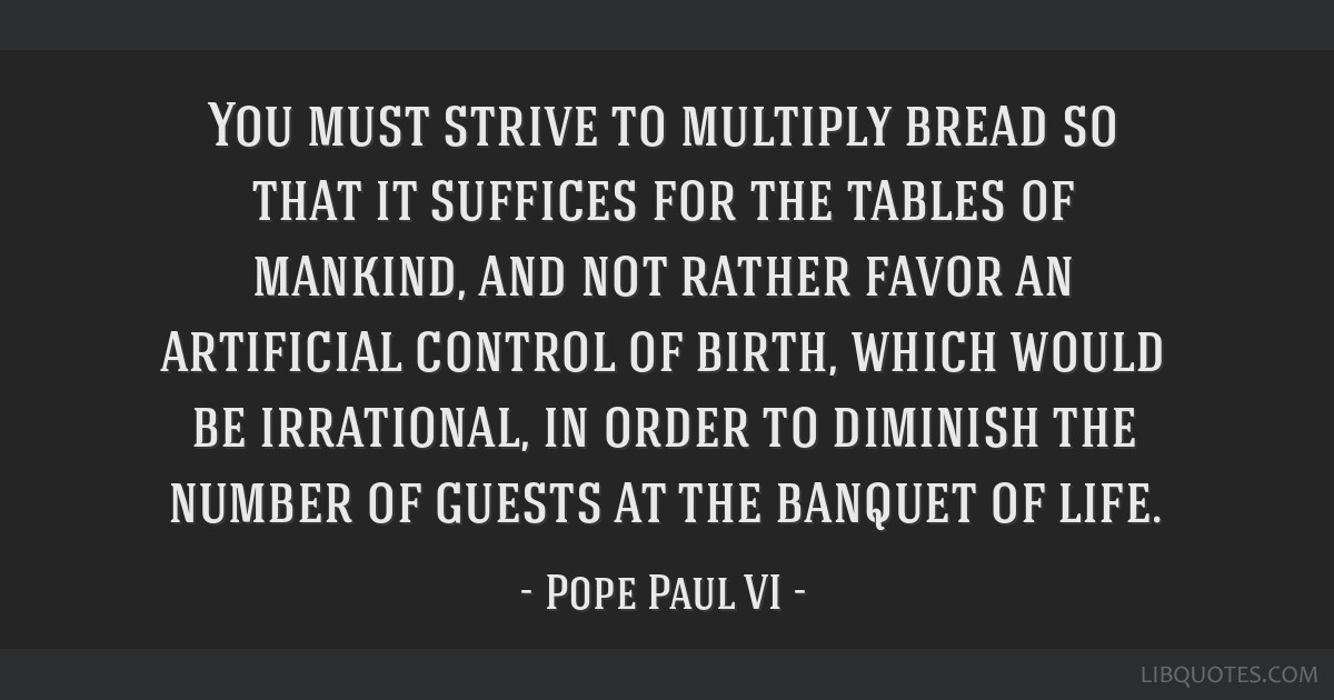 You must strive to multiply bread so that it suffices for the tables of mankind, and not rather favor an artificial control of birth, which would be...
