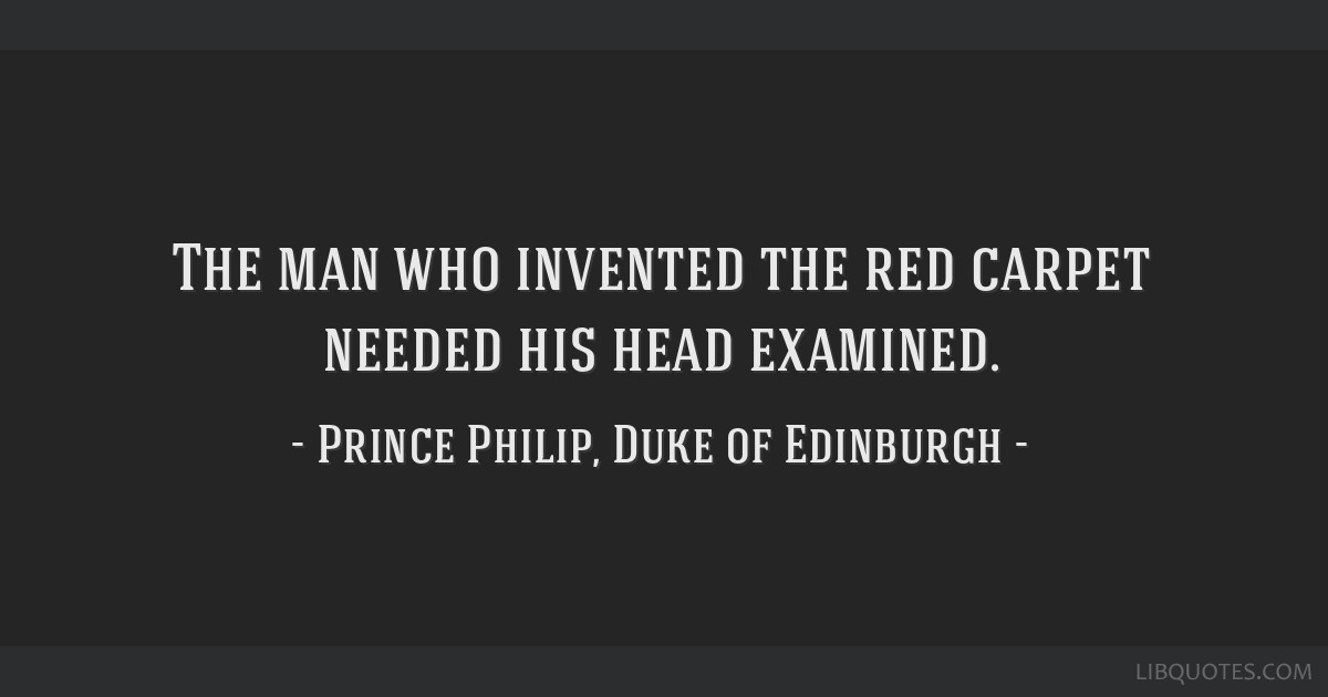 The man who invented the red carpet needed his head examined.