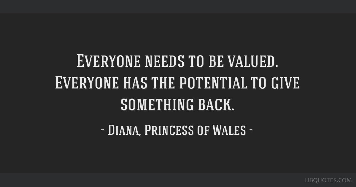 Everyone needs to be valued. Everyone has the potential to give something back.