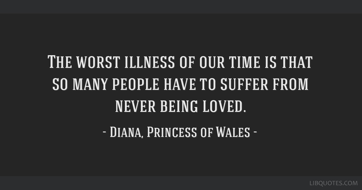 The worst illness of our time is that so many people have to suffer from never being loved.