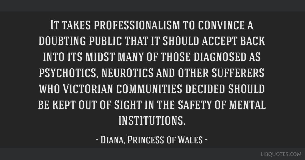 It takes professionalism to convince a doubting public that it should accept back into its midst many of those diagnosed as psychotics, neurotics and ...