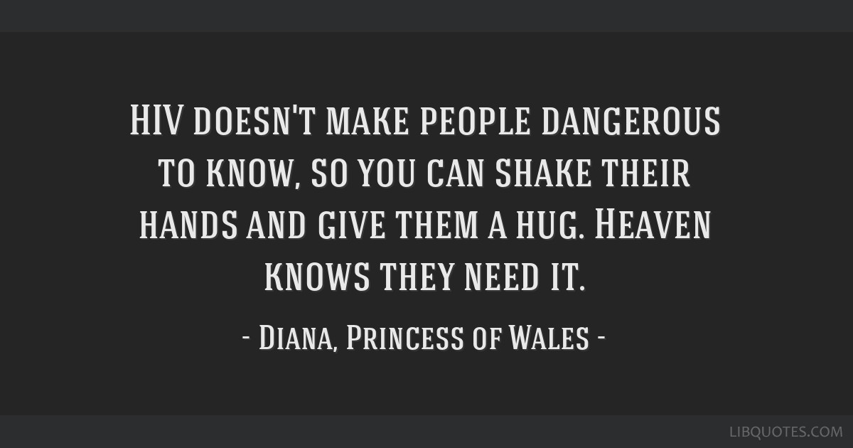 HIV doesn't make people dangerous to know, so you can shake their hands and give them a hug. Heaven knows they need it.