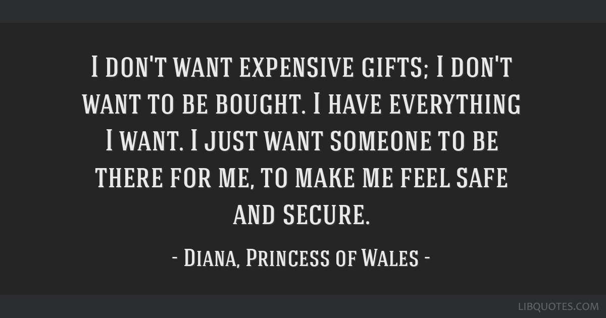 I don't want expensive gifts; I don't want to be bought. I have everything I want. I just want someone to be there for me, to make me feel safe and...