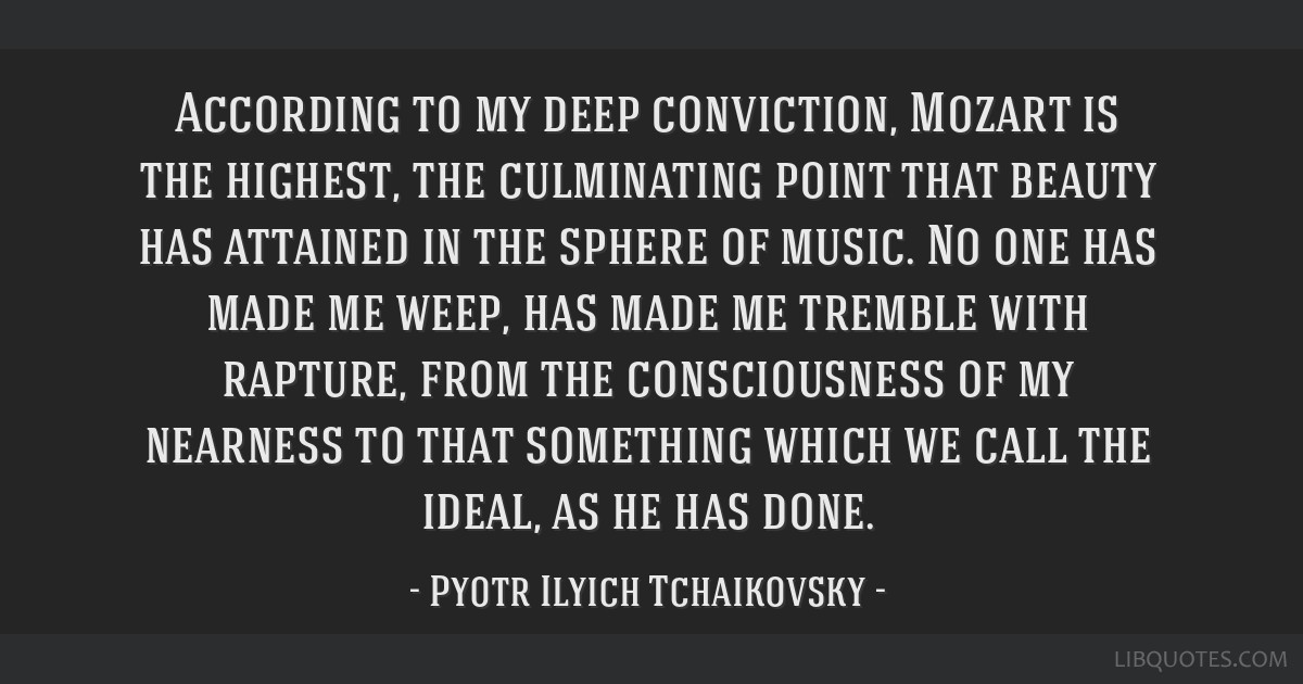 According to my deep conviction, Mozart is the highest, the culminating point that beauty has attained in the sphere of music. No one has made me...