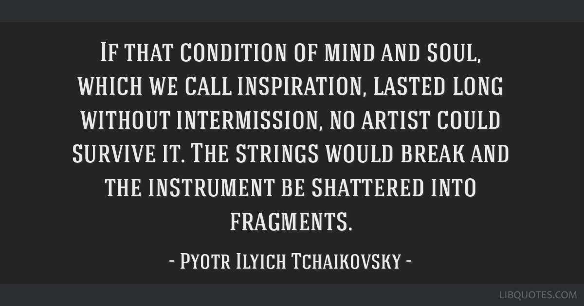 If that condition of mind and soul, which we call inspiration, lasted long without intermission, no artist could survive it. The strings would break...