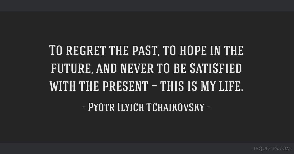 To regret the past, to hope in the future, and never to be satisfied with the present — this is my life.