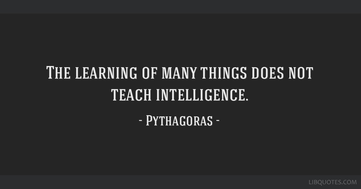 The learning of many things does not teach intelligence.
