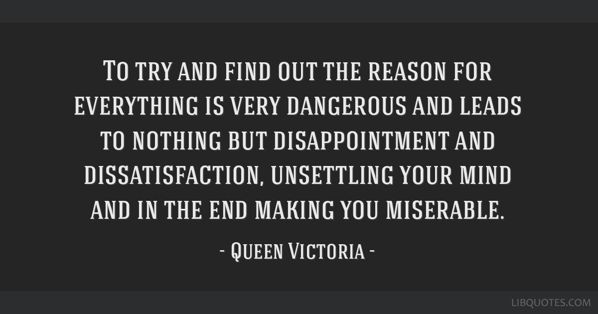 To try and find out the reason for everything is very dangerous and leads to nothing but disappointment and dissatisfaction, unsettling your mind and ...