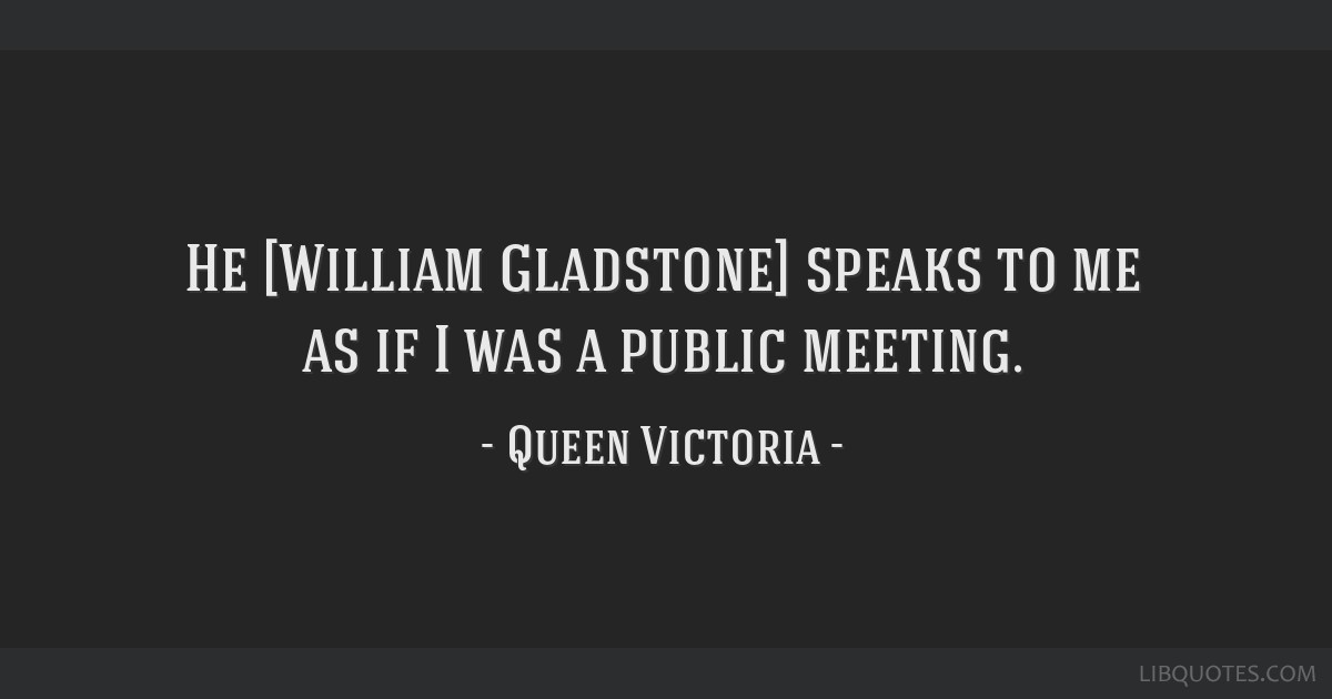 He [William Gladstone] speaks to me as if I was a public meeting.