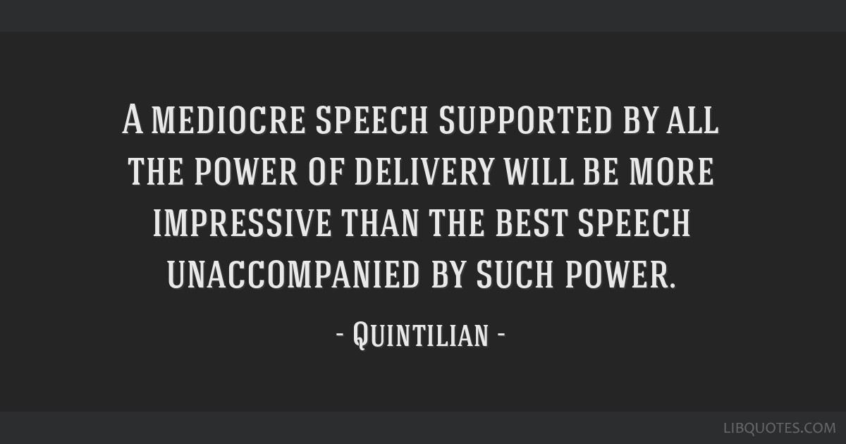 A mediocre speech supported by all the power of delivery will be more impressive than the best speech unaccompanied by such power.