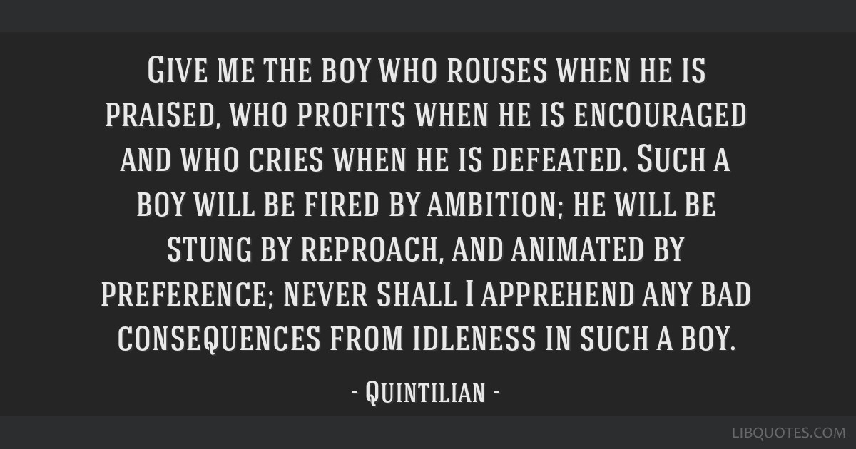 Give me the boy who rouses when he is praised, who profits when he is encouraged and who cries when he is defeated. Such a boy will be fired by...