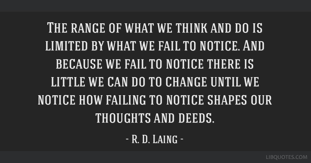 The range of what we think and do is limited by what we fail to notice. And because we fail to notice there is little we can do to change until we...