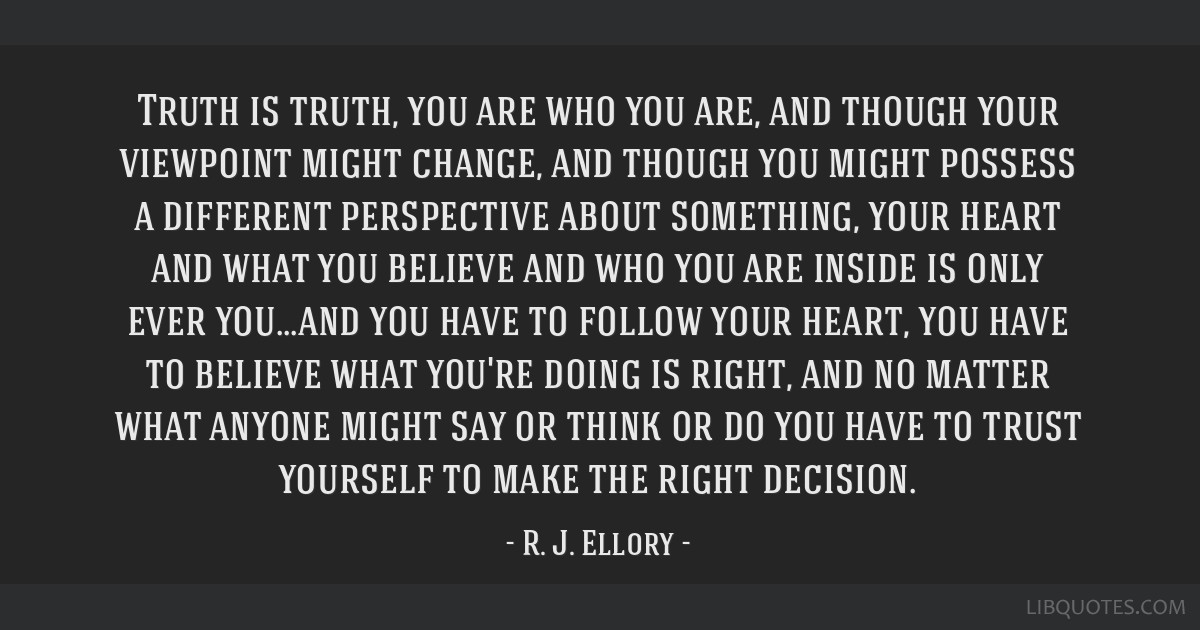 Truth is truth, you are who you are, and though your viewpoint might change, and though you might possess a different perspective about something,...