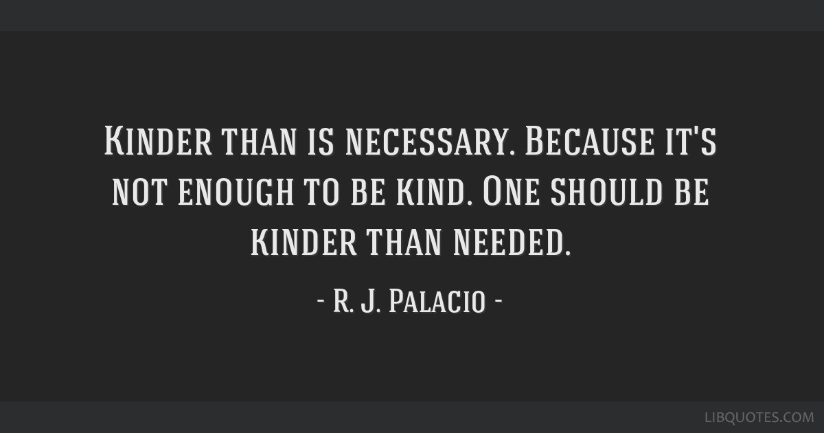 Kinder Than Is Necessary Because Its Not Enough To Be Kind One