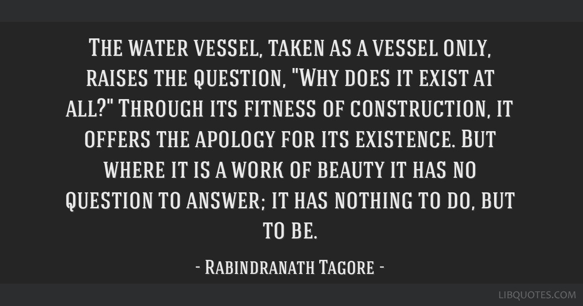 The water vessel, taken as a vessel only, raises the question, Why does it exist at all? Through its fitness of construction, it offers the apology...