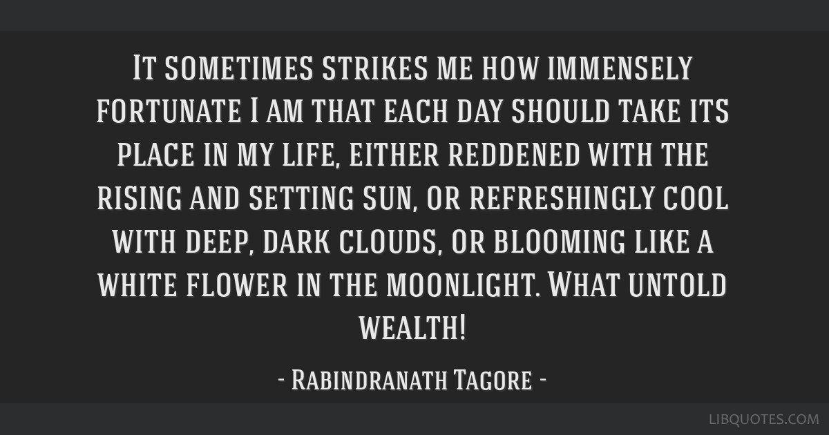 It sometimes strikes me how immensely fortunate I am that each day should take its place in my life, either reddened with the rising and setting sun, ...