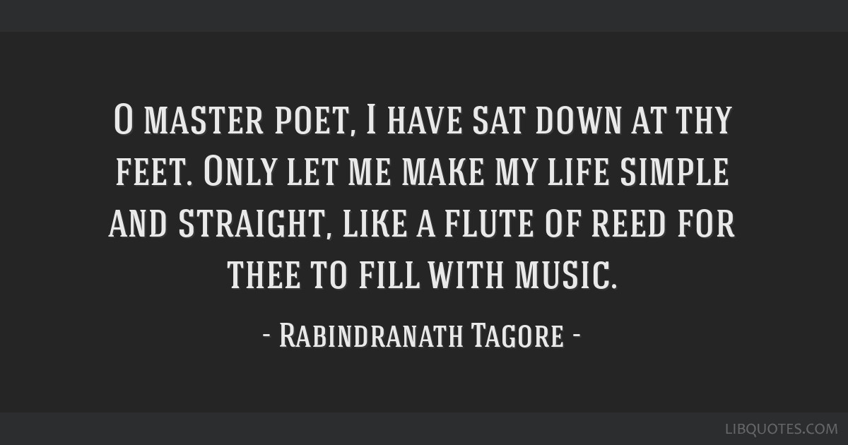 O master poet, I have sat down at thy feet. Only let me make my life simple and straight, like a flute of reed for thee to fill with music.