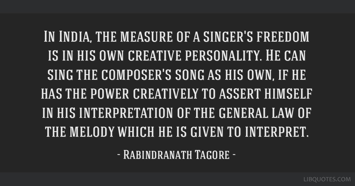 In India, the measure of a singer's freedom is in his own creative personality. He can sing the composer's song as his own, if he has the power...