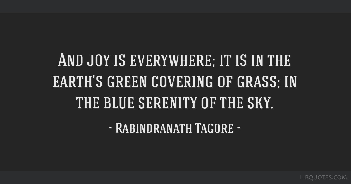 And joy is everywhere; it is in the earth's green covering of grass; in the blue serenity of the sky.