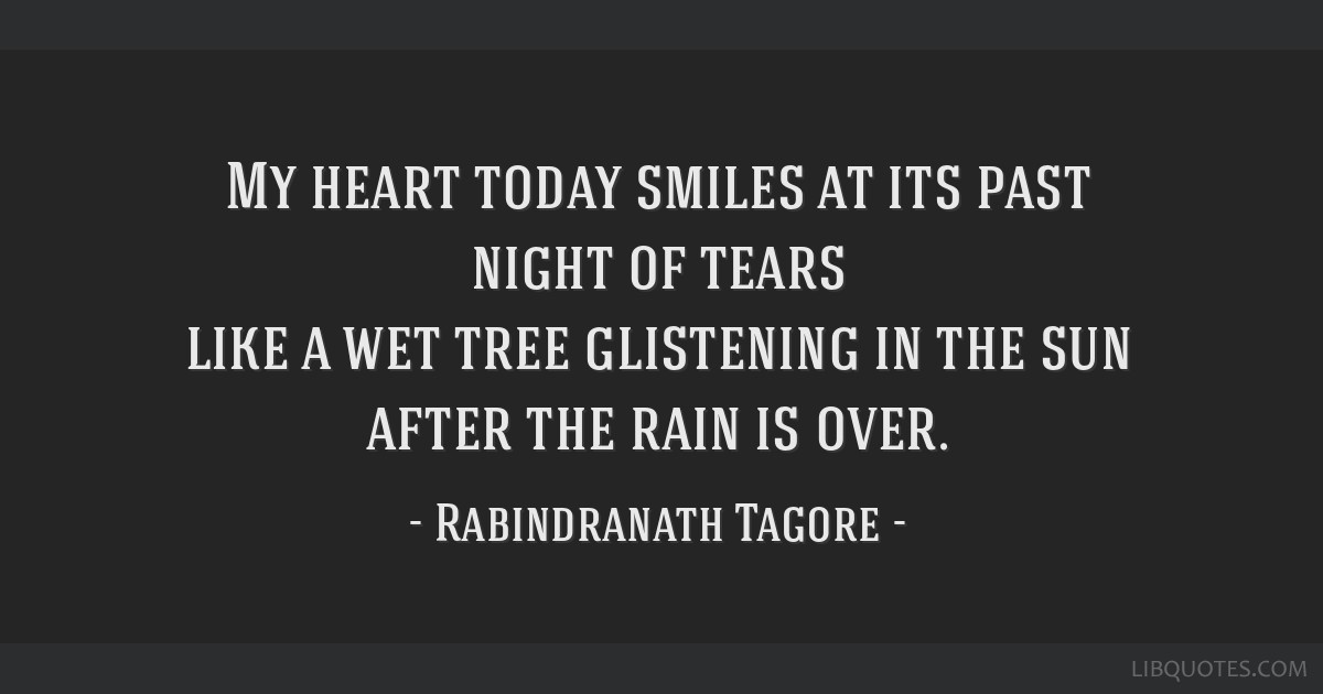 My heart today smiles at its past night of tears like a wet tree glistening in the sun after the rain is over.