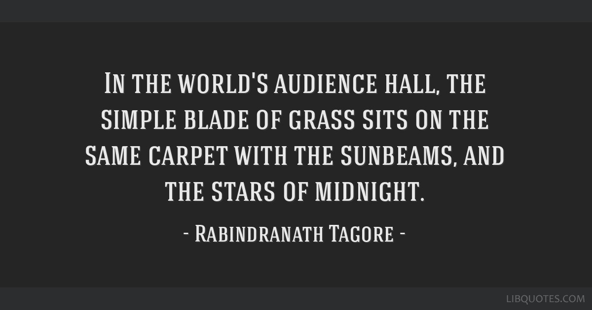 In the world's audience hall, the simple blade of grass sits on the same carpet with the sunbeams, and the stars of midnight.