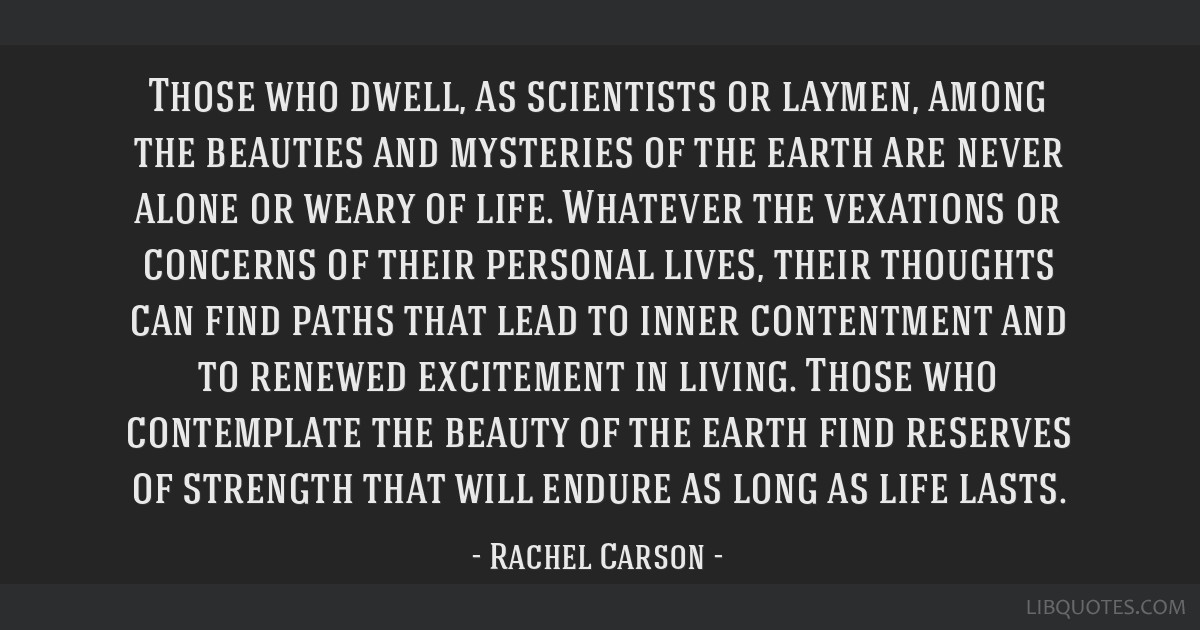 Those who dwell, as scientists or laymen, among the beauties and mysteries of the earth are never alone or weary of life. Whatever the vexations or...