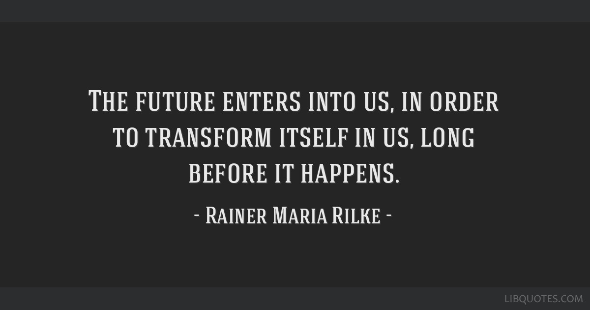 The future enters into us, in order to transform itself in us, long before it happens.