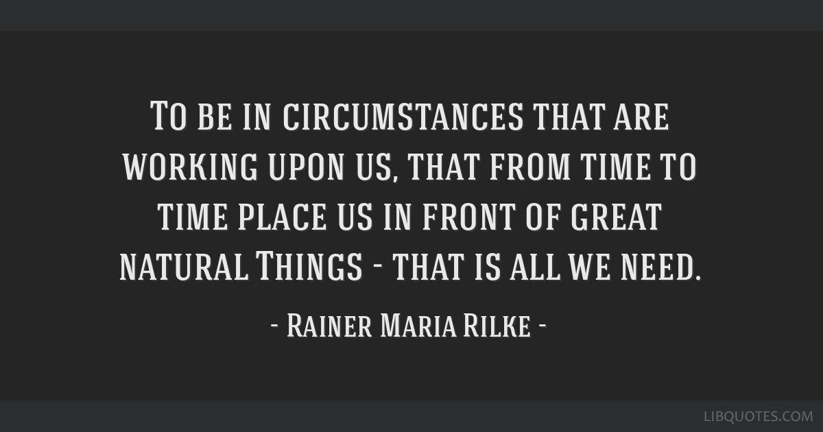 To be in circumstances that are working upon us, that from ...